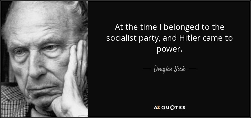 At the time I belonged to the socialist party, and Hitler came to power. - Douglas Sirk