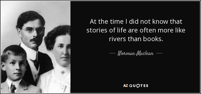 At the time I did not know that stories of life are often more like rivers than books. - Norman Maclean