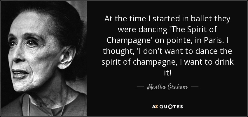 At the time I started in ballet they were dancing 'The Spirit of Champagne' on pointe, in Paris. I thought, 'I don't want to dance the spirit of champagne, I want to drink it! - Martha Graham