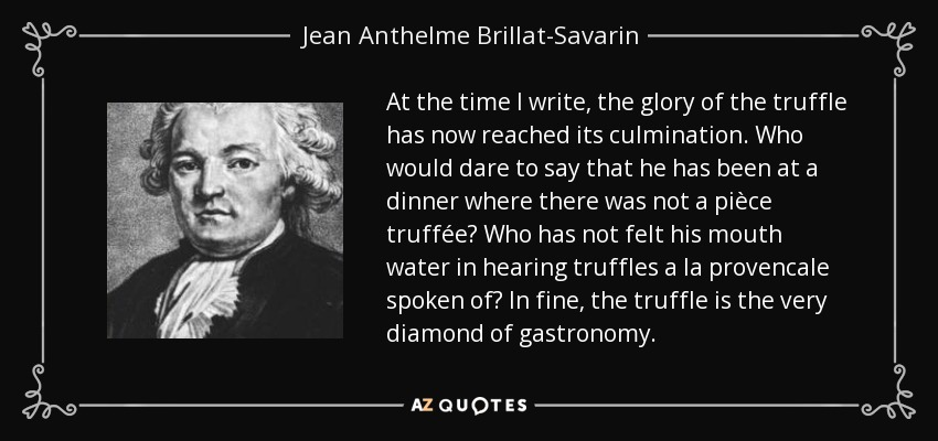 At the time I write, the glory of the truffle has now reached its culmination. Who would dare to say that he has been at a dinner where there was not a pièce truffée? Who has not felt his mouth water in hearing truffles a la provencale spoken of? In fine, the truffle is the very diamond of gastronomy. - Jean Anthelme Brillat-Savarin