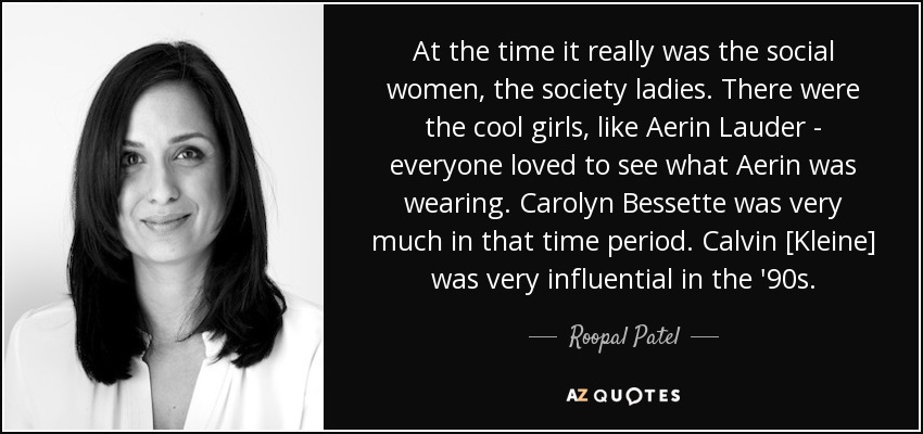 At the time it really was the social women, the society ladies. There were the cool girls, like Aerin Lauder - everyone loved to see what Aerin was wearing. Carolyn Bessette was very much in that time period. Calvin [Kleine] was very influential in the '90s. - Roopal Patel