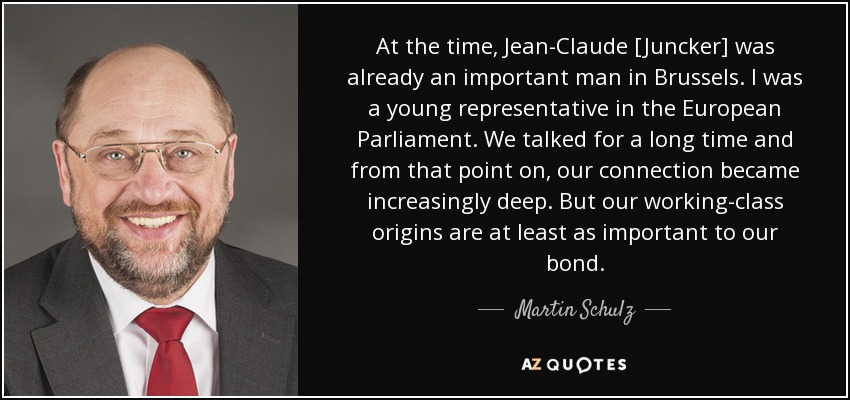At the time, Jean-Claude [Juncker] was already an important man in Brussels. I was a young representative in the European Parliament. We talked for a long time and from that point on, our connection became increasingly deep. But our working-class origins are at least as important to our bond. - Martin Schulz