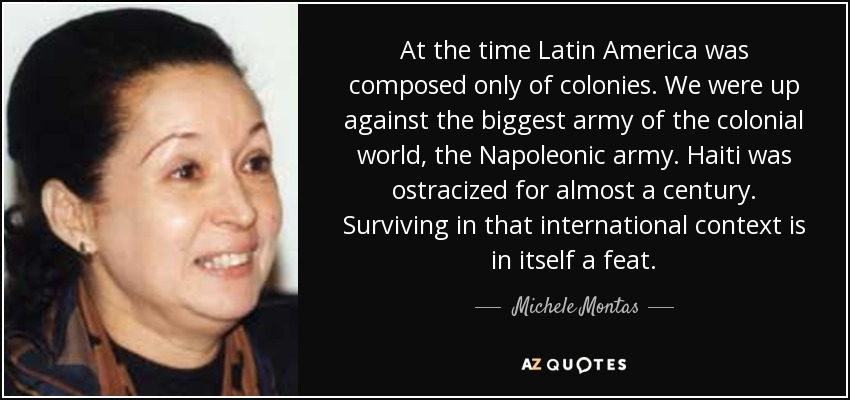 At the time Latin America was composed only of colonies. We were up against the biggest army of the colonial world, the Napoleonic army. Haiti was ostracized for almost a century. Surviving in that international context is in itself a feat. - Michele Montas