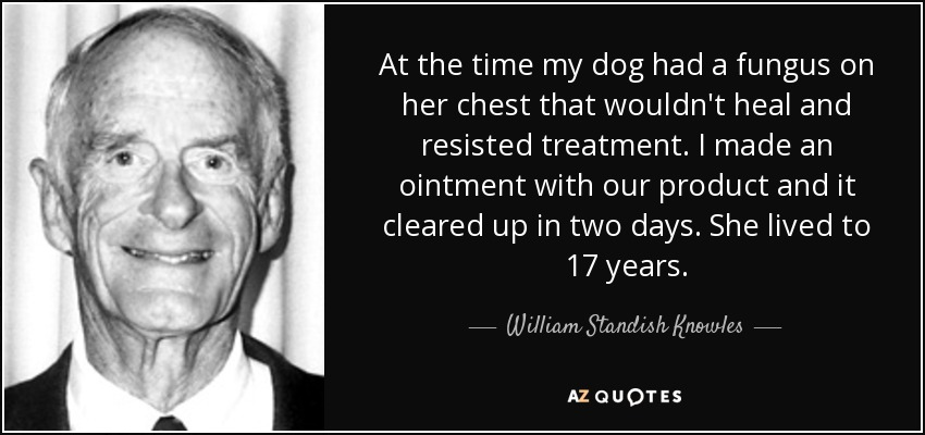 At the time my dog had a fungus on her chest that wouldn't heal and resisted treatment. I made an ointment with our product and it cleared up in two days. She lived to 17 years. - William Standish Knowles