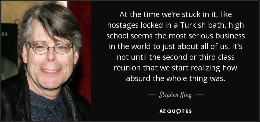 At the time we're stuck in it, like hostages locked in a Turkish bath, high school seems the most serious business in the world to just about all of us. It's not until the second or third class reunion that we start realizing how absurd the whole thing was. - Stephen King