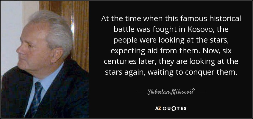 At the time when this famous historical battle was fought in Kosovo, the people were looking at the stars, expecting aid from them. Now, six centuries later, they are looking at the stars again, waiting to conquer them. - Slobodan Milosević