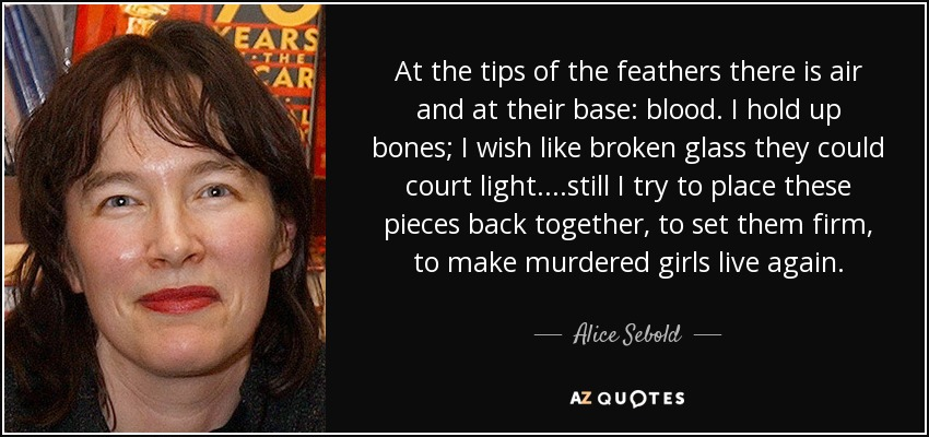 At the tips of the feathers there is air and at their base: blood. I hold up bones; I wish like broken glass they could court light....still I try to place these pieces back together, to set them firm, to make murdered girls live again. - Alice Sebold