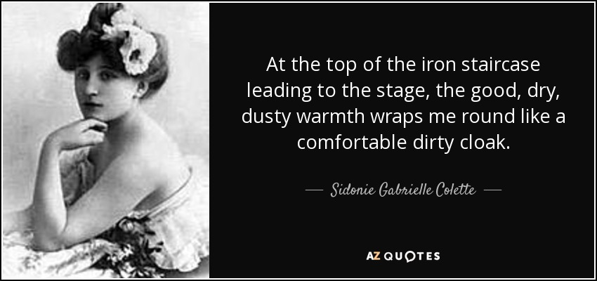 At the top of the iron staircase leading to the stage, the good, dry, dusty warmth wraps me round like a comfortable dirty cloak. - Sidonie Gabrielle Colette