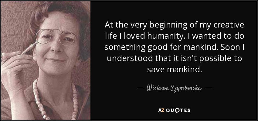 At the very beginning of my creative life I loved humanity. I wanted to do something good for mankind. Soon I understood that it isn't possible to save mankind. - Wislawa Szymborska
