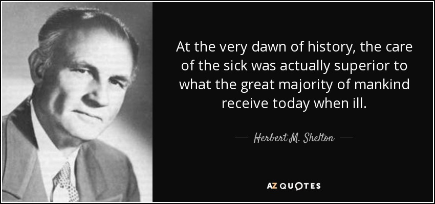 At the very dawn of history, the care of the sick was actually superior to what the great majority of mankind receive today when ill. - Herbert M. Shelton