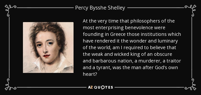 At the very time that philosophers of the most enterprising benevolence were founding in Greece those institutions which have rendered it the wonder and luminary of the world, am I required to believe that the weak and wicked king of an obscure and barbarous nation, a murderer, a traitor and a tyrant, was the man after God's own heart? - Percy Bysshe Shelley
