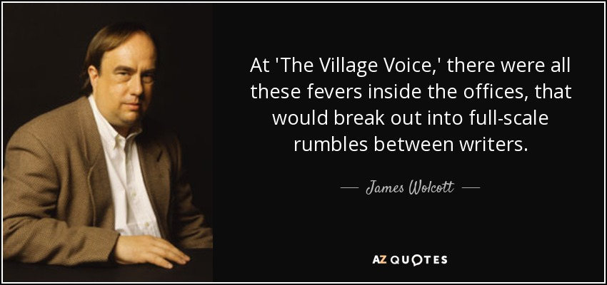 At 'The Village Voice,' there were all these fevers inside the offices, that would break out into full-scale rumbles between writers. - James Wolcott