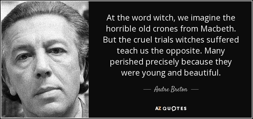 At the word witch, we imagine the horrible old crones from Macbeth. But the cruel trials witches suffered teach us the opposite. Many perished precisely because they were young and beautiful. - Andre Breton