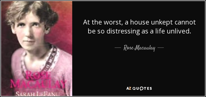 At the worst, a house unkept cannot be so distressing as a life unlived. - Rose Macaulay
