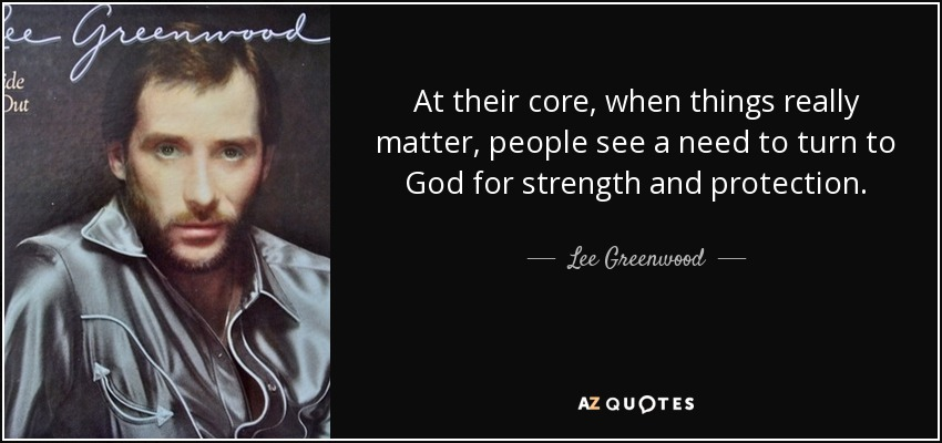 At their core, when things really matter, people see a need to turn to God for strength and protection. - Lee Greenwood