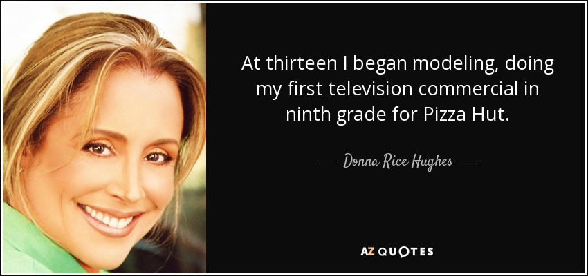 At thirteen I began modeling, doing my first television commercial in ninth grade for Pizza Hut. - Donna Rice Hughes