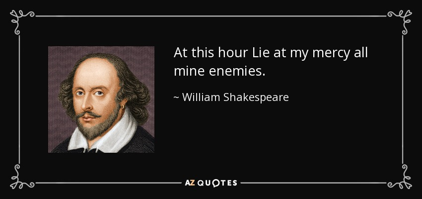 At this hour Lie at my mercy all mine enemies. - William Shakespeare