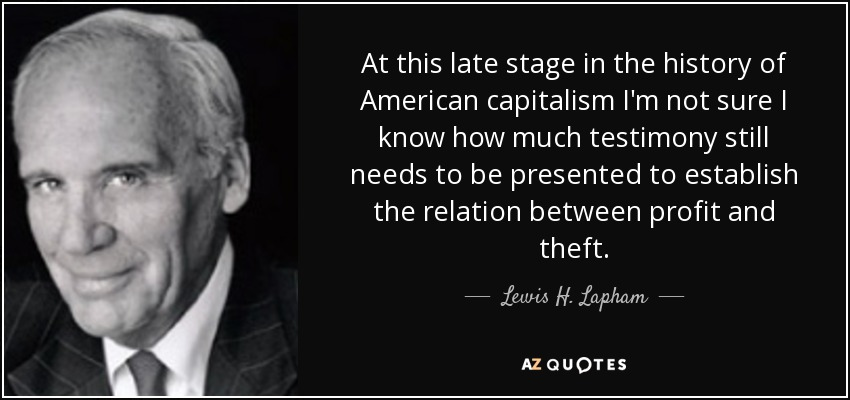 At this late stage in the history of American capitalism I'm not sure I know how much testimony still needs to be presented to establish the relation between profit and theft. - Lewis H. Lapham