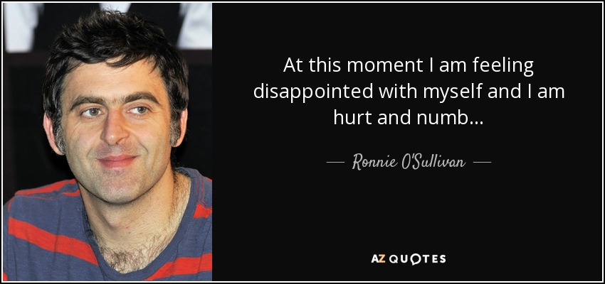 At this moment I am feeling disappointed with myself and I am hurt and numb... - Ronnie O'Sullivan