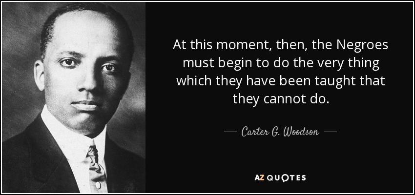 At this moment, then, the Negroes must begin to do the very thing which they have been taught that they cannot do. - Carter G. Woodson