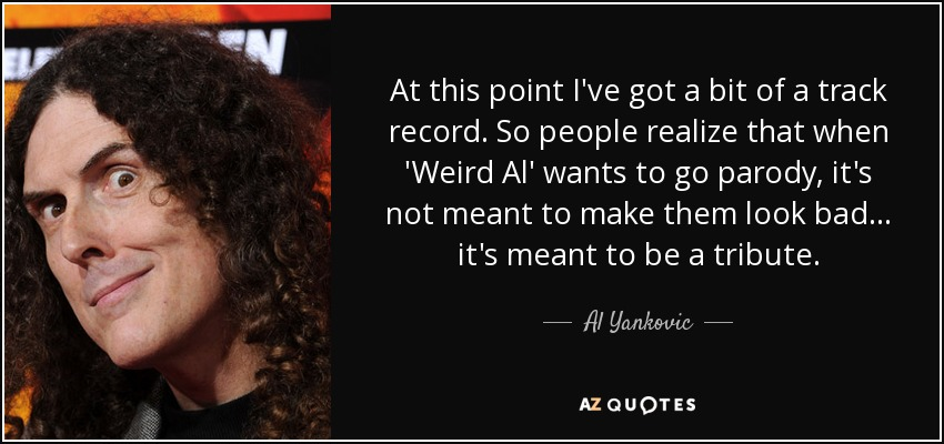 At this point I've got a bit of a track record. So people realize that when 'Weird Al' wants to go parody, it's not meant to make them look bad... it's meant to be a tribute. - Al Yankovic