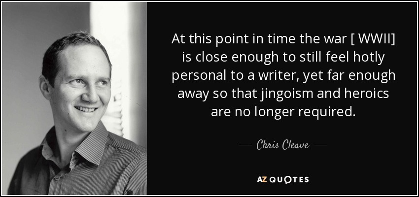 At this point in time the war [ WWII] is close enough to still feel hotly personal to a writer, yet far enough away so that jingoism and heroics are no longer required. - Chris Cleave