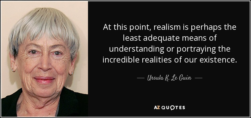 At this point, realism is perhaps the least adequate means of understanding or portraying the incredible realities of our existence. - Ursula K. Le Guin