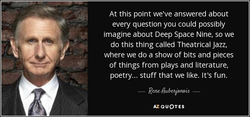 At this point we've answered about every question you could possibly imagine about Deep Space Nine, so we do this thing called Theatrical Jazz, where we do a show of bits and pieces of things from plays and literature, poetry... stuff that we like. It's fun. - Rene Auberjonois