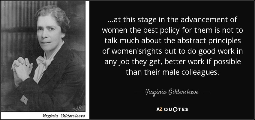 ...at this stage in the advancement of women the best policy for them is not to talk much about the abstract principles of women'srights but to do good work in any job they get, better work if possible than their male colleagues. - Virginia Gildersleeve