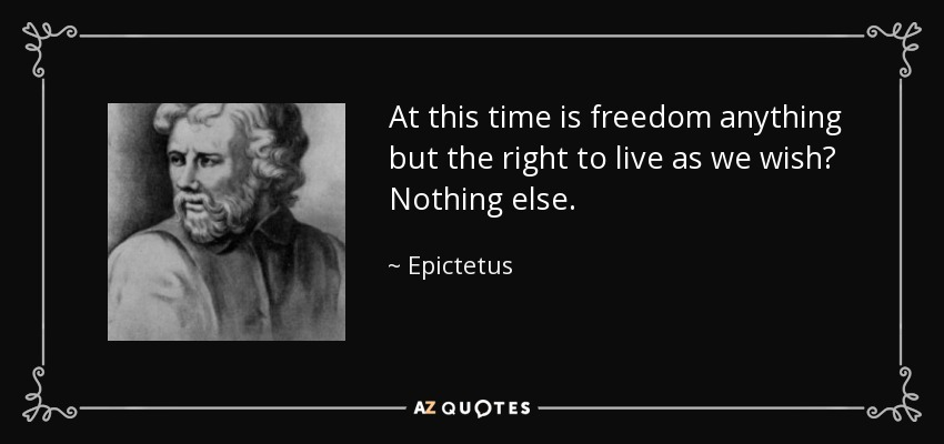 At this time is freedom anything but the right to live as we wish? Nothing else. - Epictetus