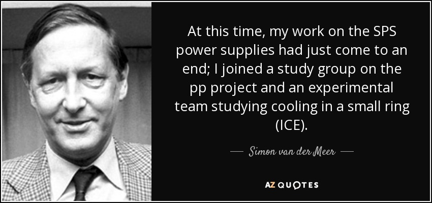 At this time, my work on the SPS power supplies had just come to an end; I joined a study group on the pp project and an experimental team studying cooling in a small ring (ICE). - Simon van der Meer