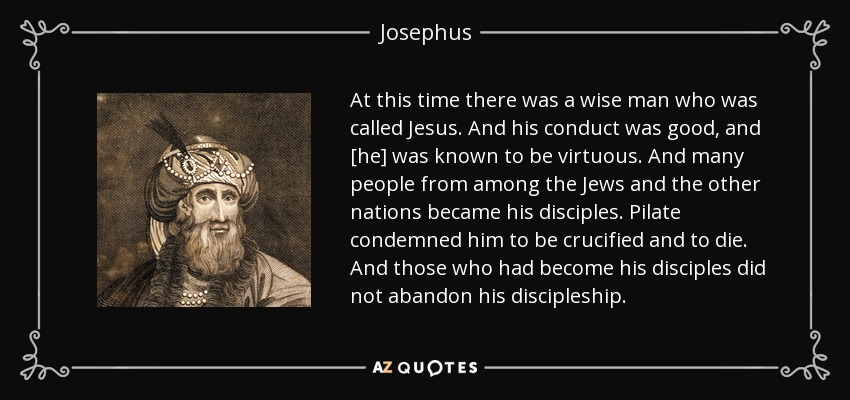 At this time there was a wise man who was called Jesus. And his conduct was good, and [he] was known to be virtuous. And many people from among the Jews and the other nations became his disciples. Pilate condemned him to be crucified and to die. And those who had become his disciples did not abandon his discipleship. - Josephus