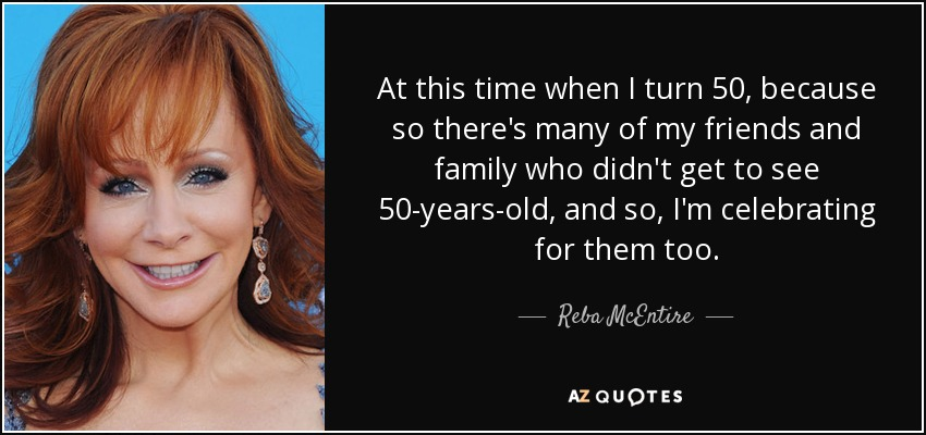 At this time when I turn 50, because so there's many of my friends and family who didn't get to see 50-years-old, and so, I'm celebrating for them too. - Reba McEntire