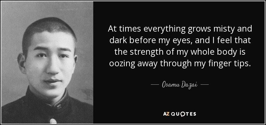 At times everything grows misty and dark before my eyes, and I feel that the strength of my whole body is oozing away through my finger tips. - Osamu Dazai
