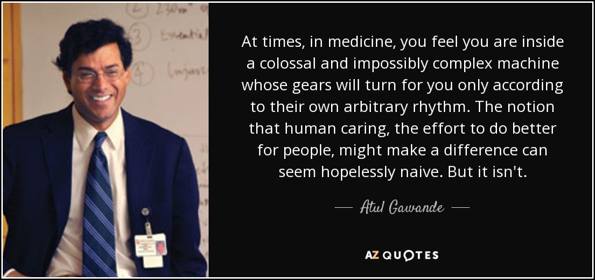 At times, in medicine, you feel you are inside a colossal and impossibly complex machine whose gears will turn for you only according to their own arbitrary rhythm. The notion that human caring, the effort to do better for people, might make a difference can seem hopelessly naive. But it isn't. - Atul Gawande