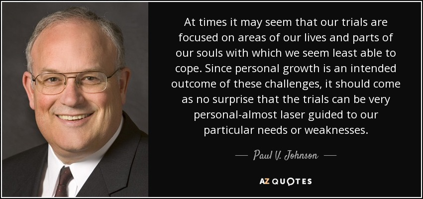 At times it may seem that our trials are focused on areas of our lives and parts of our souls with which we seem least able to cope. Since personal growth is an intended outcome of these challenges, it should come as no surprise that the trials can be very personal-almost laser guided to our particular needs or weaknesses. - Paul V. Johnson