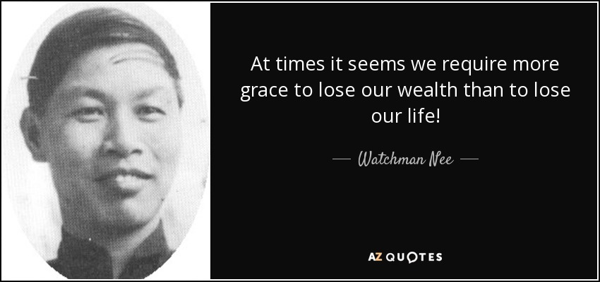 At times it seems we require more grace to lose our wealth than to lose our life! - Watchman Nee