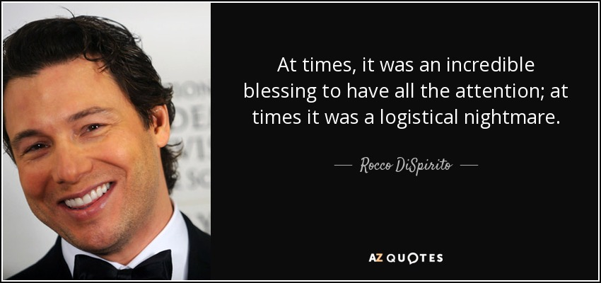 At times, it was an incredible blessing to have all the attention; at times it was a logistical nightmare. - Rocco DiSpirito