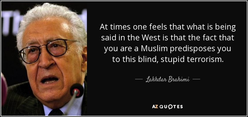 At times one feels that what is being said in the West is that the fact that you are a Muslim predisposes you to this blind, stupid terrorism. - Lakhdar Brahimi