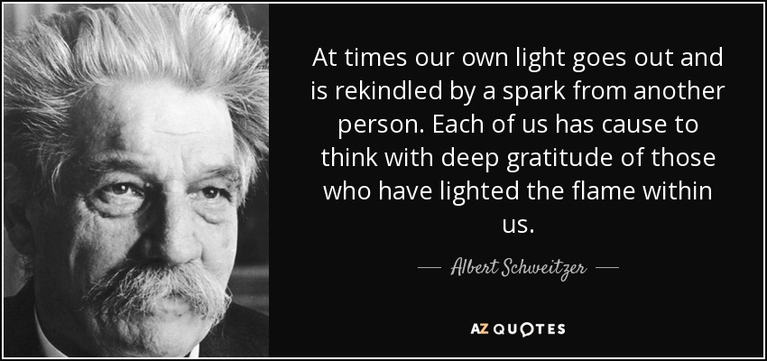 At times our own light goes out and is rekindled by a spark from another person. Each of us has cause to think with deep gratitude of those who have lighted the flame within us. - Albert Schweitzer
