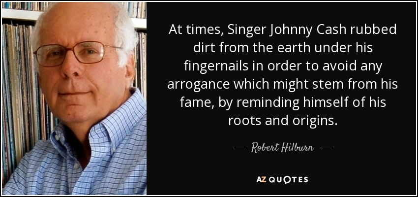 At times, Singer Johnny Cash rubbed dirt from the earth under his fingernails in order to avoid any arrogance which might stem from his fame, by reminding himself of his roots and origins. - Robert Hilburn