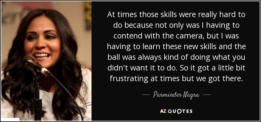 At times those skills were really hard to do because not only was I having to contend with the camera, but I was having to learn these new skills and the ball was always kind of doing what you didn't want it to do. So it got a little bit frustrating at times but we got there. - Parminder Nagra