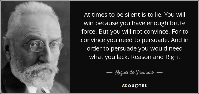 At times to be silent is to lie. You will win because you have enough brute force. But you will not convince. For to convince you need to persuade. And in order to persuade you would need what you lack: Reason and Right - Miguel de Unamuno