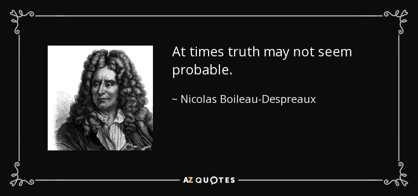 At times truth may not seem probable. - Nicolas Boileau-Despreaux