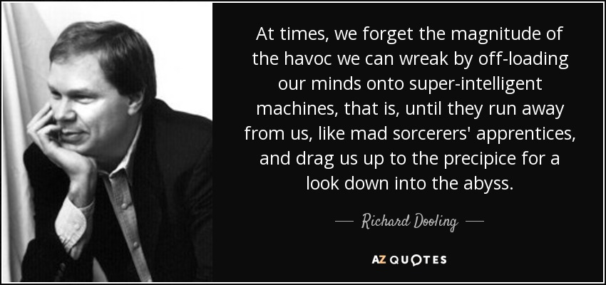 At times, we forget the magnitude of the havoc we can wreak by off-loading our minds onto super-intelligent machines, that is, until they run away from us, like mad sorcerers' apprentices, and drag us up to the precipice for a look down into the abyss. - Richard Dooling