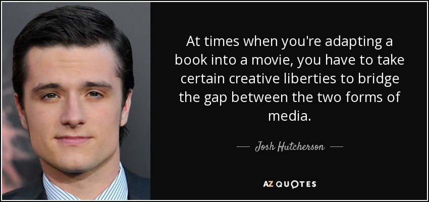 At times when you're adapting a book into a movie, you have to take certain creative liberties to bridge the gap between the two forms of media. - Josh Hutcherson
