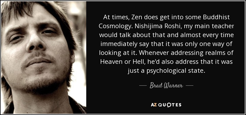 At times, Zen does get into some Buddhist Cosmology. Nishijima Roshi, my main teacher would talk about that and almost every time immediately say that it was only one way of looking at it. Whenever addressing realms of Heaven or Hell, he'd also address that it was just a psychological state. - Brad Warner