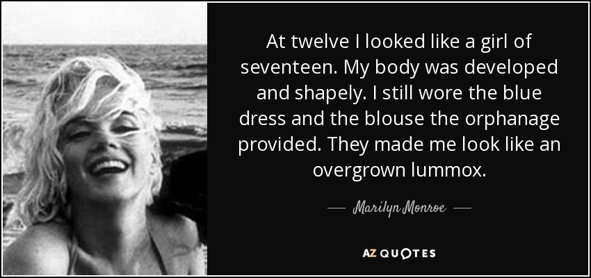 At twelve I looked like a girl of seventeen. My body was developed and shapely. I still wore the blue dress and the blouse the orphanage provided. They made me look like an overgrown lummox. - Marilyn Monroe