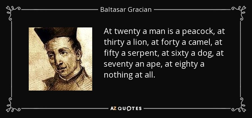 At twenty a man is a peacock, at thirty a lion, at forty a camel, at fifty a serpent, at sixty a dog, at seventy an ape, at eighty a nothing at all. - Baltasar Gracian