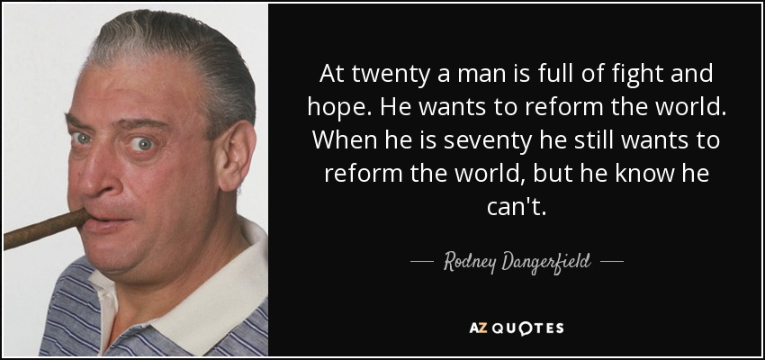 At twenty a man is full of fight and hope. He wants to reform the world. When he is seventy he still wants to reform the world, but he know he can't. - Rodney Dangerfield